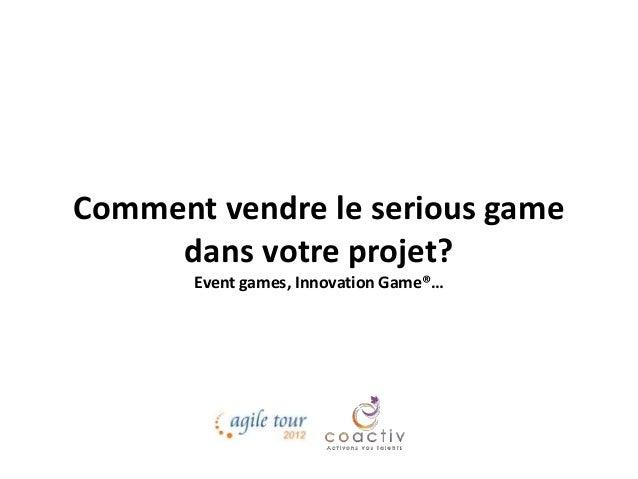 Comment vendre le serious game dans votre projet? Event games, Innovation Game®…