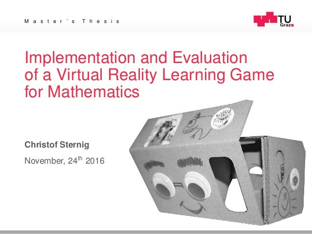 M a s t e r ' s T h e s i s Implementation and Evaluation of a Virtual Reality Learning Game for Mathematics Christof Ster...
