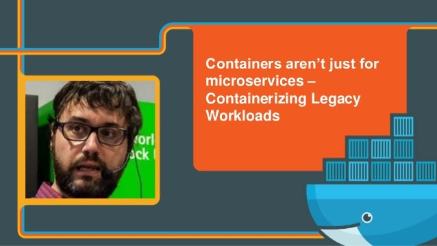 Containers aren't just for microservices – Containerizing Legacy Workloads