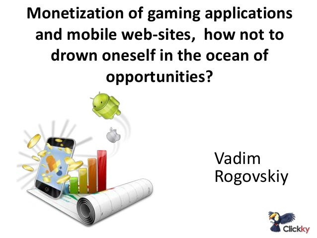 Monetization of gaming applications and mobile web-sites, how not to drown oneself in the ocean of opportunities?  Vadim R...
