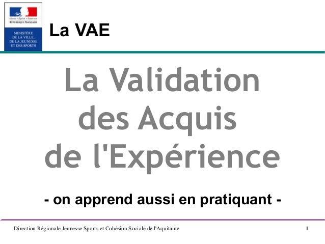 Direction Régionale Jeunesse Sports et Cohésion Sociale de l'Aquitaine 1 La VAE La Validation des Acquis de l'Expérience -...