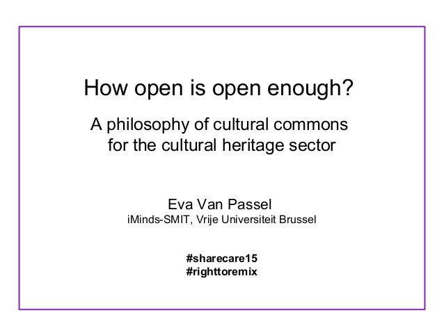 How open is open enough? A philosophy of cultural commons for the cultural heritage sector Eva Van Passel iMinds-SMIT, Vri...