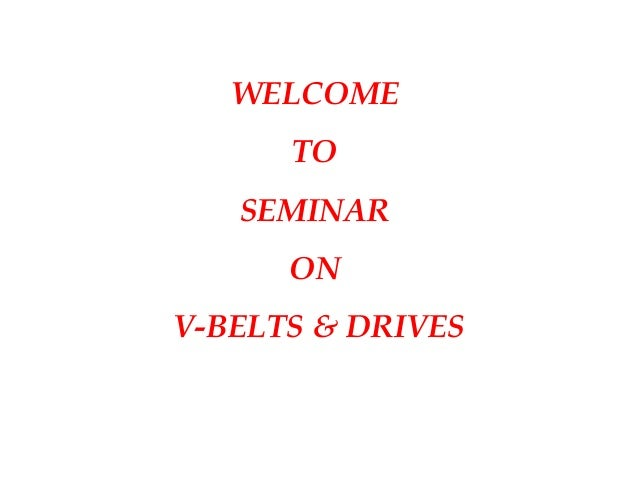 WELCOME TO SEMINAR ON V-BELTS & DRIVES