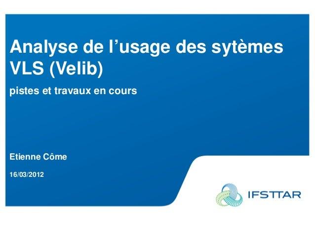 Analyse de l'usage des sytèmesVLS (Velib)pistes et travaux en coursEtienne Côme16/03/2012