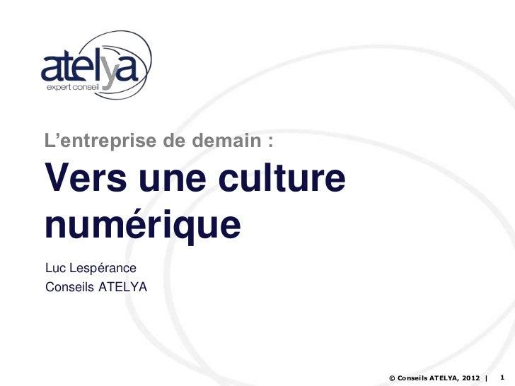 L'entreprise de demain :Vers une culturenumériqueLuc LespéranceConseils ATELYA                           © Conseils ATELYA...