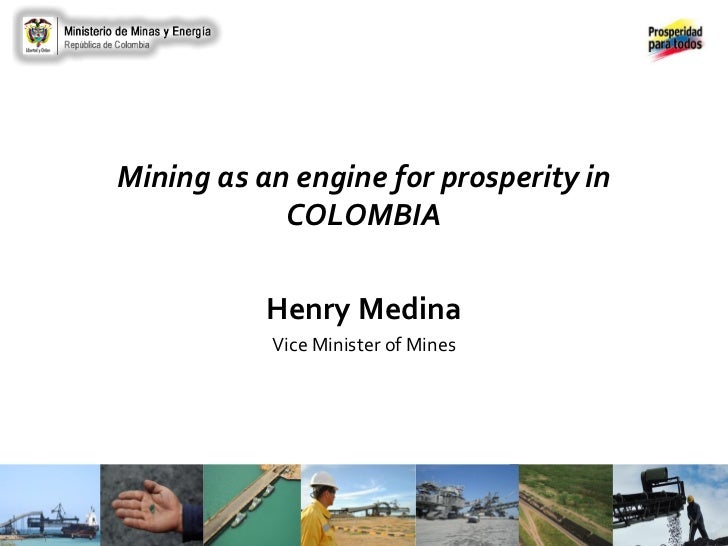 Mining as an engine for prosperity in            COLOMBIA           Henry Medina           Vice Minister of Mines