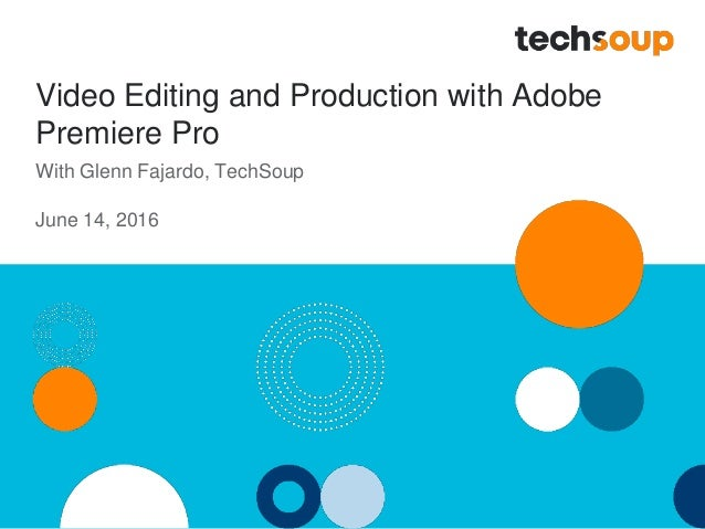 Video Editing and Production with Adobe Premiere Pro With Glenn Fajardo, TechSoup June 14, 2016