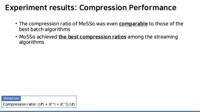 Experiment results: Compression Performance • The compression ratio of MoSSo was even comparable to those of the best batc...