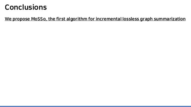 Conclusions We propose MoSSo, the first algorithm for incremental lossless graph summarization