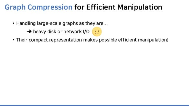 Graph Compression for Efficient Manipulation • Handling large-scale graphs as they are...  heavy disk or network I/O • Th...