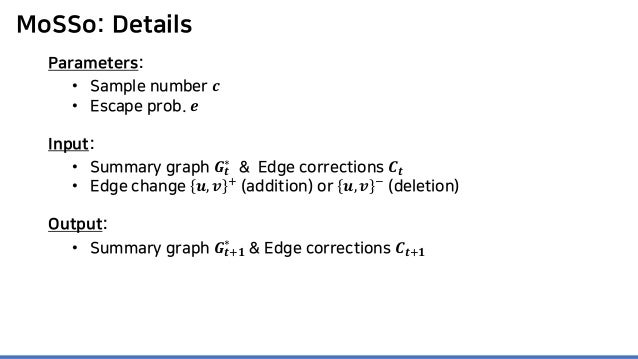 MoSSo: Details Parameters: • Sample number 𝒄𝒄 • Escape prob. 𝒆𝒆 Input: • Summary graph 𝑮𝑮𝒕𝒕 ∗ & Edge corrections 𝑪𝑪𝒕𝒕 • Ed...