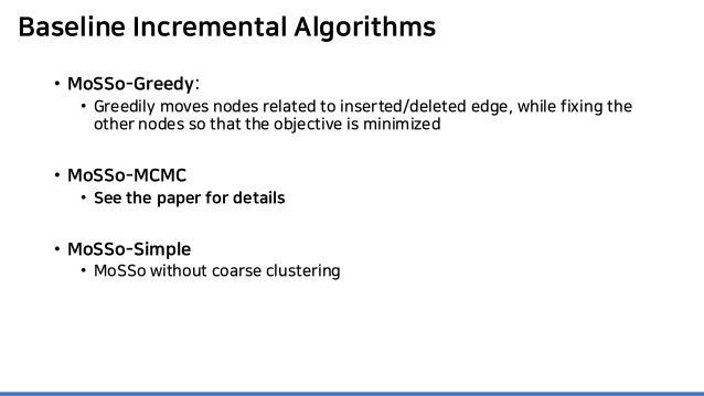 Baseline Incremental Algorithms • MoSSo-Greedy: • Greedily moves nodes related to inserted/deleted edge, while fixing the ...