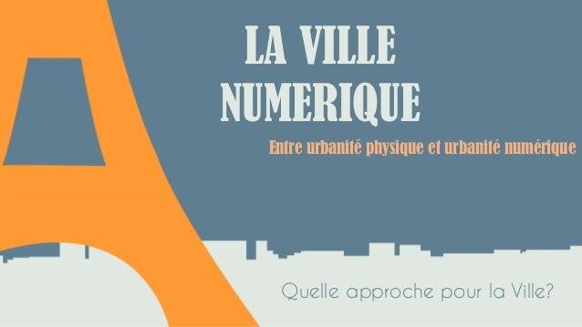 Entre urbanité physique et urbanité numérique LA VILLE NUMERIQUE Quelle approche pour la Ville?
