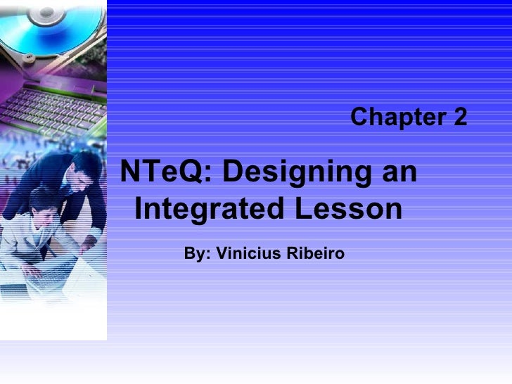 Chapter 2 NTeQ: Designing an Integrated Lesson By: Vinicius Ribeiro