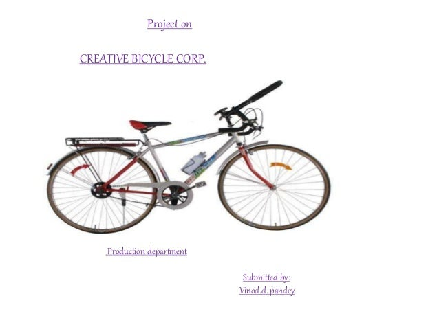 Project on CREATIVE BICYCLE CORP. Production department Submitted by: Vinod.d. pandey