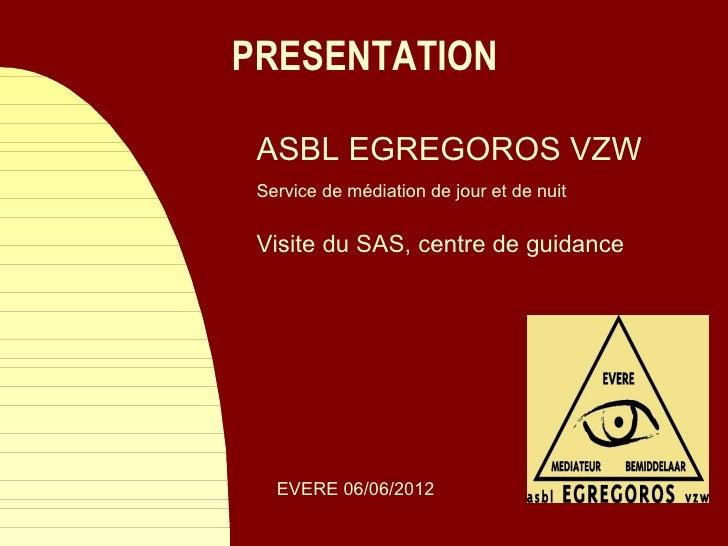 PRESENTATION ASBL EGREGOROS VZW Service de médiation de jour et de nuit Visite du SAS, centre de guidance   EVERE 06/06/2012