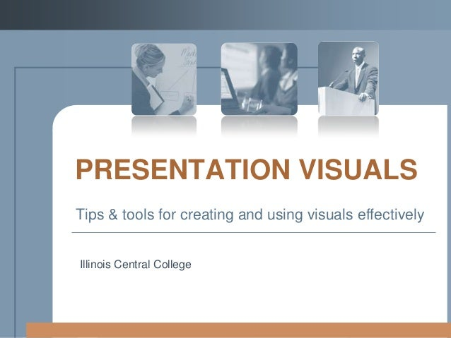 PRESENTATION VISUALS Tips & tools for creating and using visuals effectively  Illinois Central College