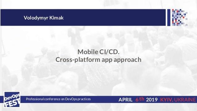 Professional conference on DevOps practices 6APRIL 2019 KYIV, UKRAINE Volodymyr Kimak Mobile CI/CD. Cross-platform app app...