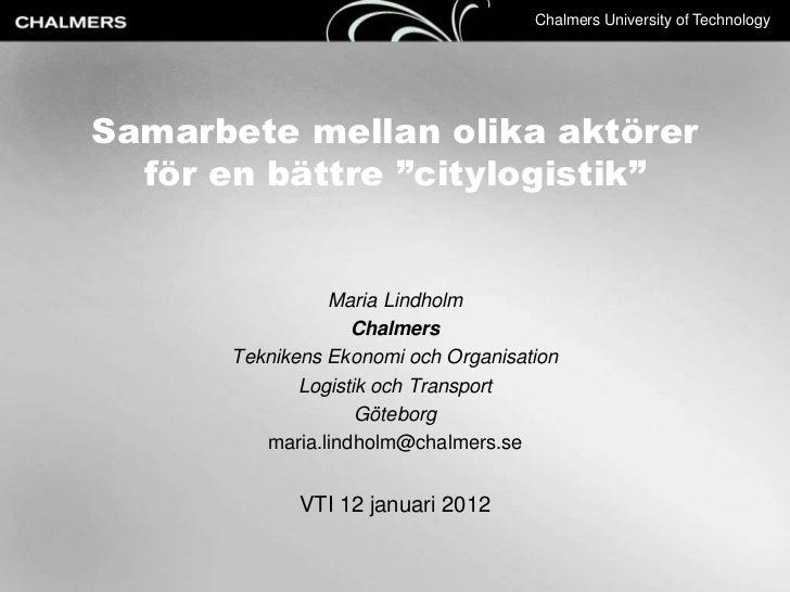 """Chalmers University of TechnologySamarbete mellan olika aktörer  för en bättre """"citylogistik""""                Maria Lindhol..."""