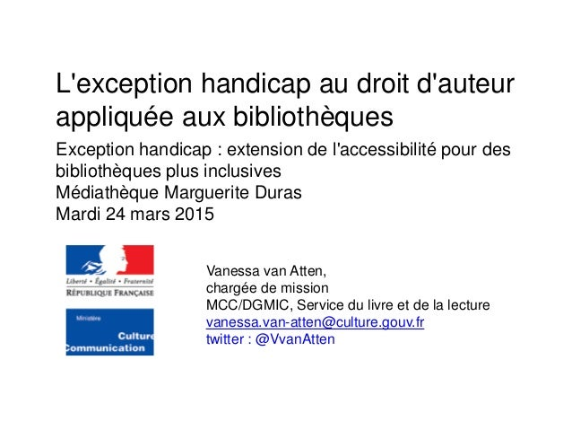 L'exception handicap au droit d'auteur appliquée aux bibliothèques Vanessa van Atten, chargée de mission MCC/DGMIC, Servic...