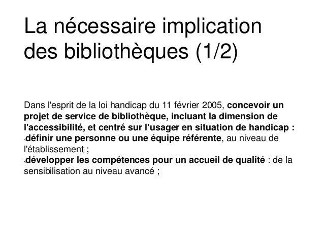 La nécessaire implication des bibliothèques (1/2) Dans l'esprit de la loi handicap du 11 février 2005, concevoir un projet...