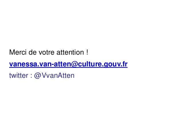Merci de votre attention ! vanessa.van-atten@culture.gouv.fr twitter : @VvanAtten