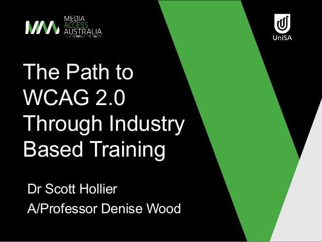 The Path toWCAG 2.0Through IndustryBased TrainingDr Scott HollierA/Professor Denise Wood