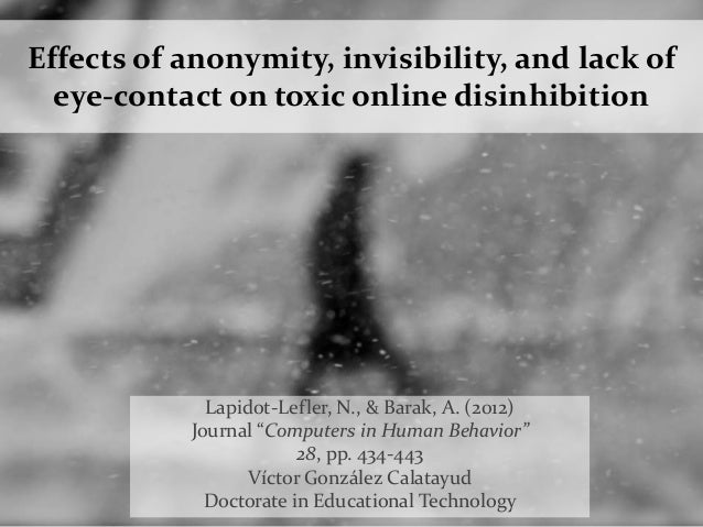 Effects of anonymity, invisibility, and lack of eye-contact on toxic online disinhibition Lapidot-Lefler, N., & Barak, A. ...