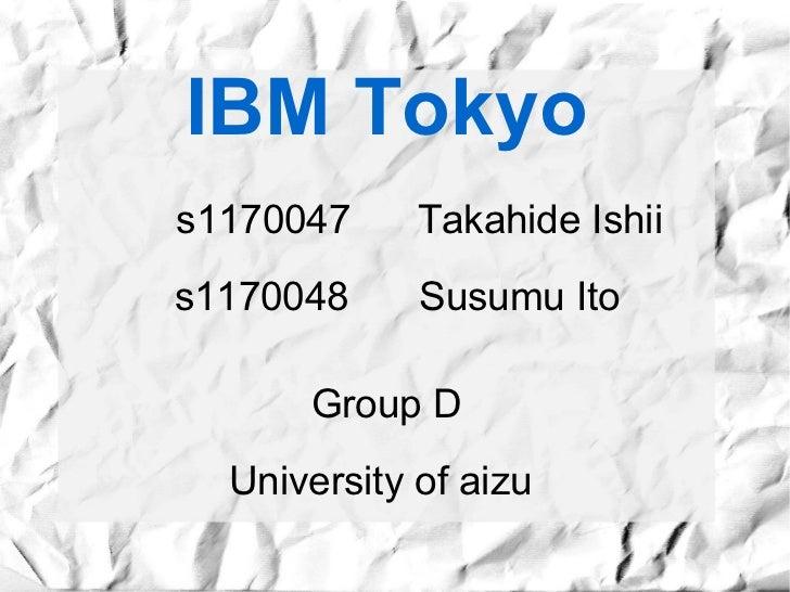 IBM Tokyos1170047     Takahide Ishiis1170048     Susumu Ito      Group D  University of aizu