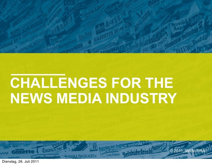 CHALLENGES FOR THE    NEWS MEDIA INDUSTRY                          © 2011, WAN-IFRA |Dienstag, 26. Juli 2011