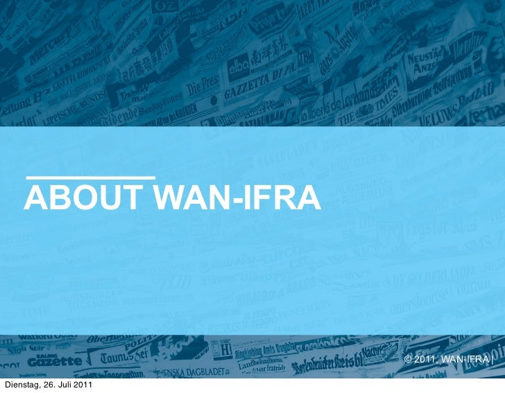 ABOUT WAN-IFRA                          © 2011, WAN-IFRA |Dienstag, 26. Juli 2011