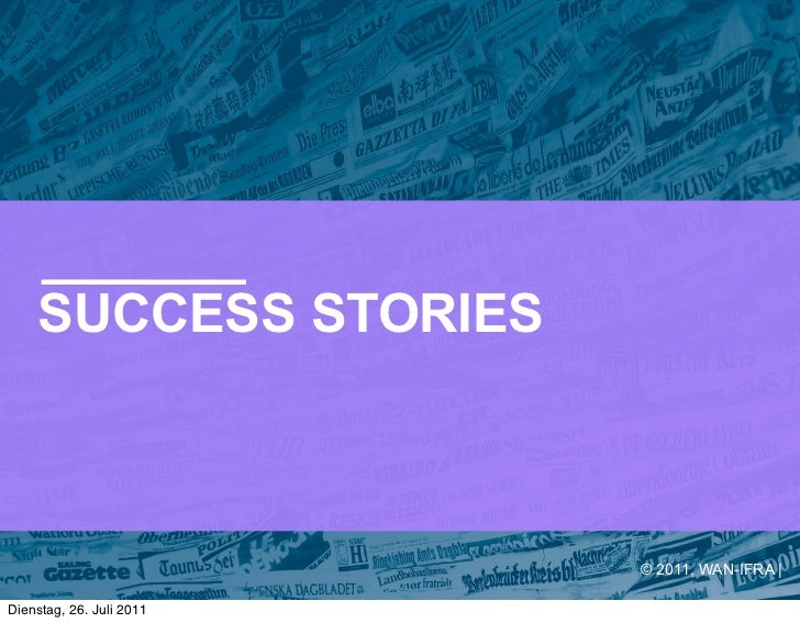 SUCCESS STORIES                          © 2011, WAN-IFRA |Dienstag, 26. Juli 2011