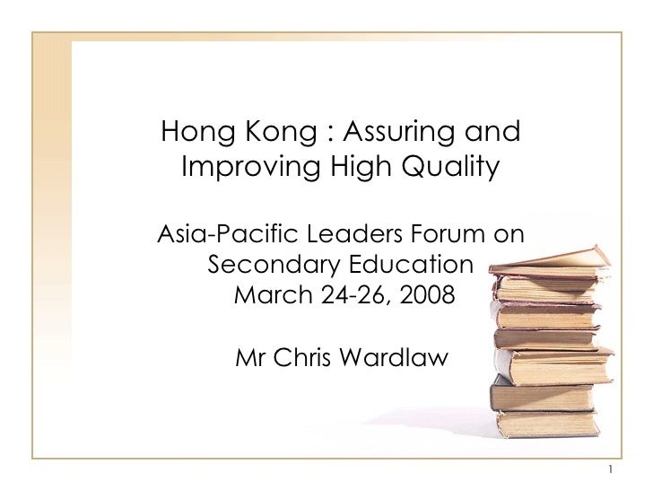 Hong Kong : Assuring and Improving High Quality Asia-Pacific Leaders Forum on Secondary Education  March 24-26, 2008 Mr Ch...