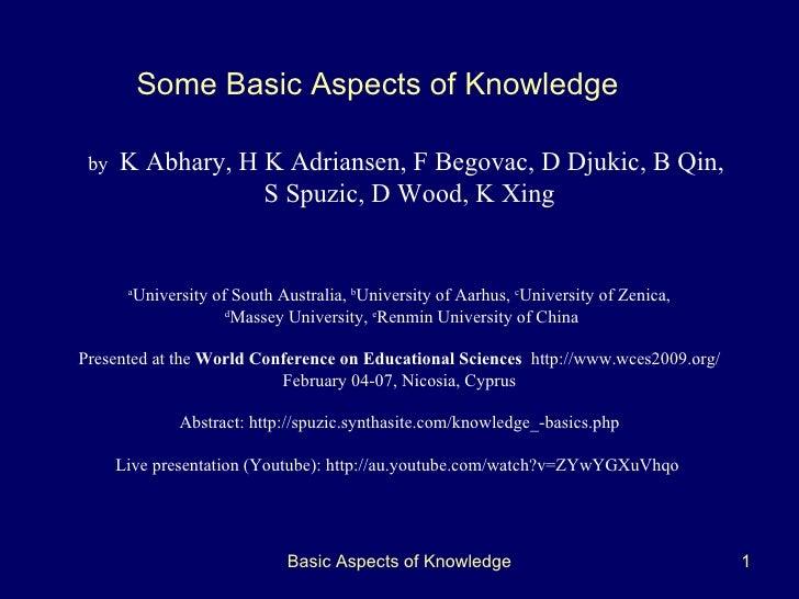Basic Aspects of Knowledge b y   K Abhary ,  H K Adriansen , F Begovac, D Djukic, B Qin,  S Spuzic ,  D Wood ,  K Xing Som...
