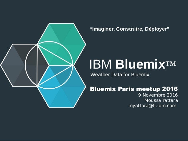 "IBM Bluemix™ Weather Data for Bluemix Bluemix Paris meetup 2016 9 Novembre 2016 Moussa Yattara myattara@fr.ibm.com ""Imagin..."