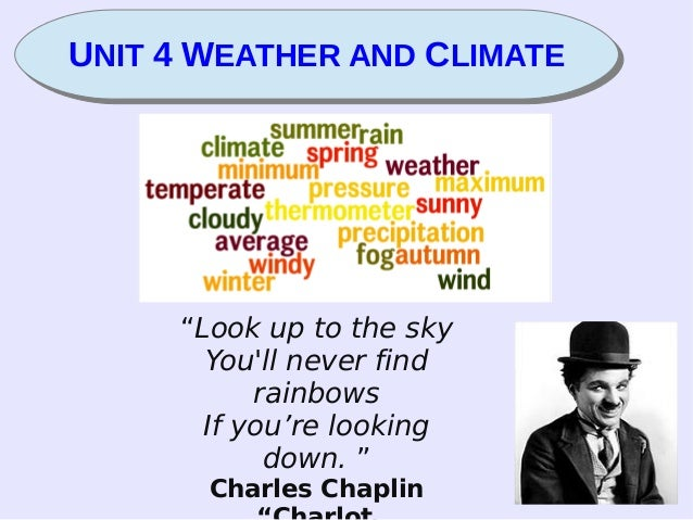"""UNIT 4 WEATHER AND CLIMATEUNIT 4 WEATHER AND CLIMATE """"Look up to the sky You'll never find rainbows If you're looking down..."""