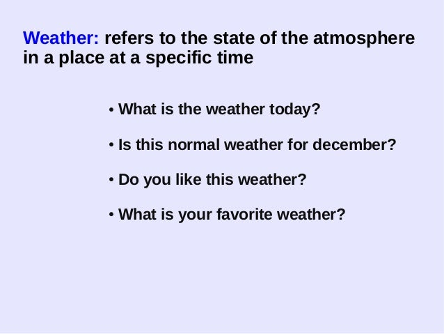Weather: refers to the state of the atmosphere in a place at a specific time ● What is the weather today? ● Is this normal...
