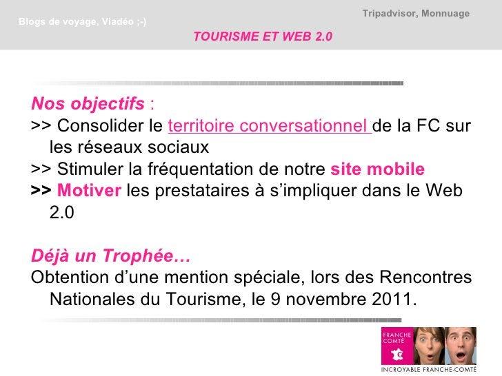 Tripadvisor, MonnuageBlogs de voyage, Viadéo ;-)                              TOURISME ET WEB 2.0  Nos objectifs :  >> Con...