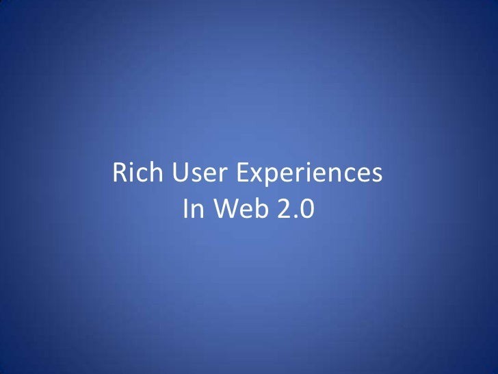Rich User Experiences	In Web 2.0<br />