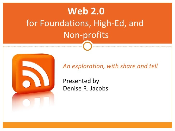 An exploration, with share and tell   Presented by  Denise R. Jacobs Web 2.0 for Foundations, High-Ed, and  Non-profits