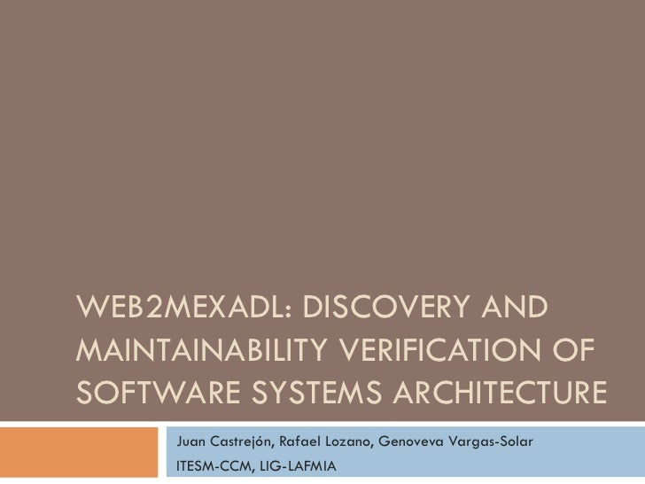 WEB2MEXADL: DISCOVERY ANDMAINTAINABILITY VERIFICATION OFSOFTWARE SYSTEMS ARCHITECTURE     Juan Castrejón, Rafael Lozano, G...