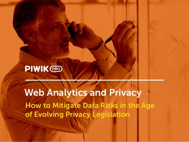 Web Analytics and Privacy How to Mitigate Data Risks in the Age of Evolving Privacy Legislation