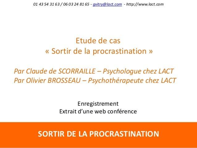 SORTIR DE LA PROCRASTINATION 01 43 54 31 63 / 06 03 24 81 65 - gvitry@lact.com - http://www.lact.com Etude de cas « Sortir...