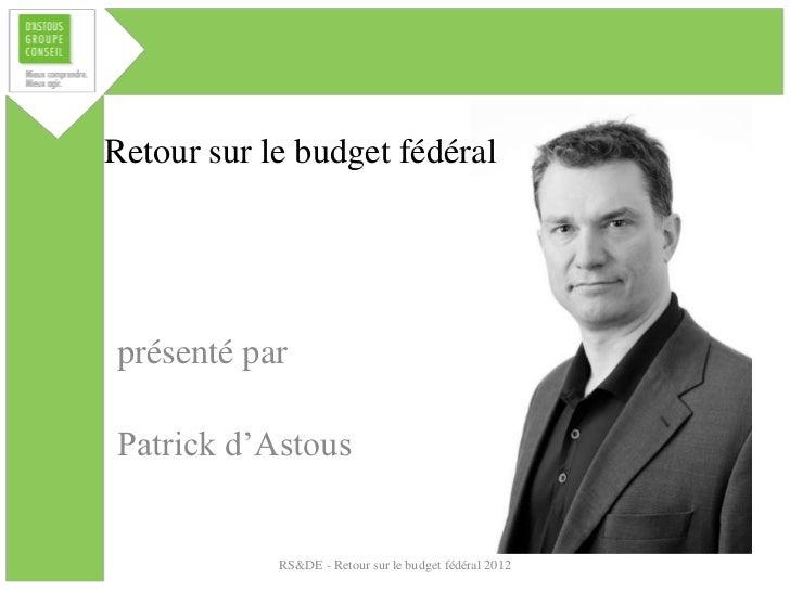 Retour sur le budget fédéralprésenté parPatrick d'Astous            RS&DE - Retour sur le budget fédéral 2012