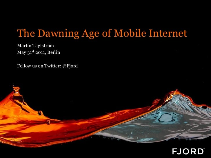 The Dawning Age of Mobile InternetMartin TägtströmMay 31st 2011, BerlinFollow us on Twitter: @Fjord