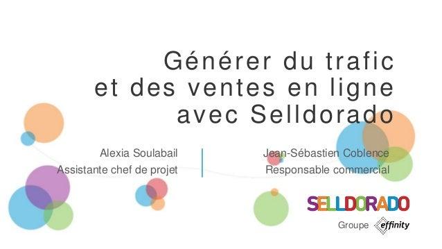 Générer du trafic et des ventes en ligne avec Selldorado Alexia Soulabail Assistante chef de projet Jean-Sébastien Coblenc...