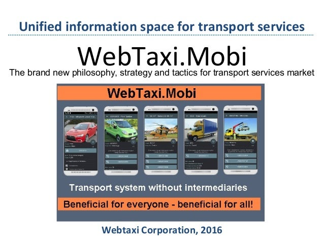 WebTaxi.Mobi Webtaxi Corporation, 2016 Unified information space for transport services The brand new philosophy, strategy...