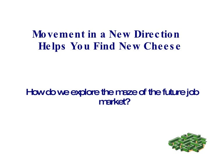 Movement in a New Direction Helps You Find New Cheese How do we explore the maze of the future job market?