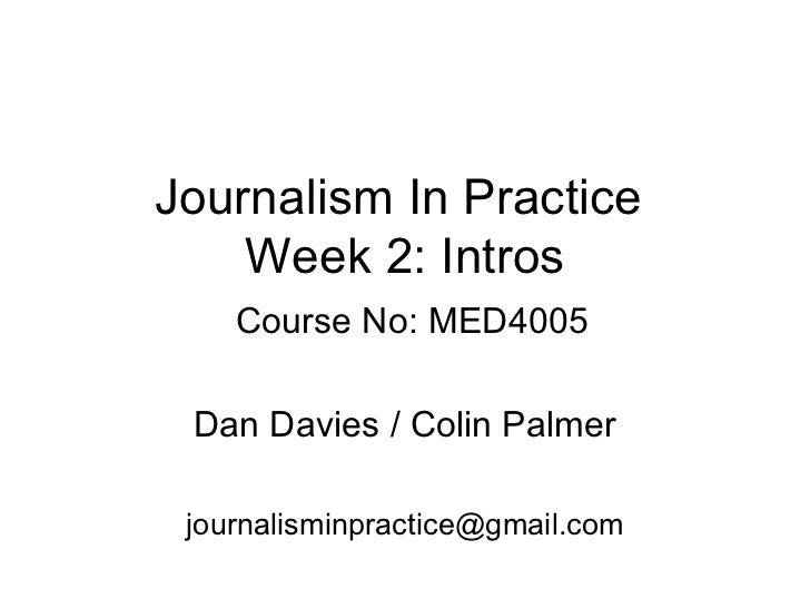 Journalism In Practice  Week 2: Intros   Course No: MED4005 Dan Davies / Colin Palmer [email_address]
