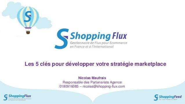 Shopping Flux – Présentation Les 5 clés pour développer votre stratégie marketplace Nicolas Maufrais Responsable des Parte...